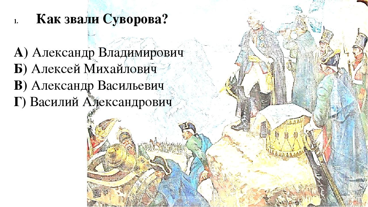 Как звали Суворова? А) Александр Владимирович Б) Алексей Михайлович В) Алекса...
