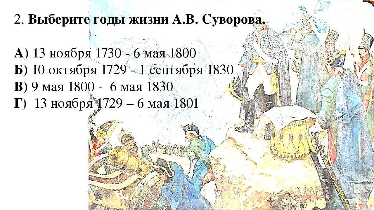 2. Выберите годы жизни А.В. Суворова. А) 13 ноября 1730 - 6 мая 1800 Б) 10 ок...