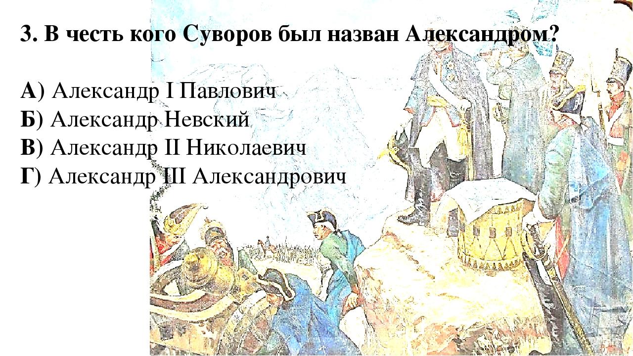 3. В честь кого Суворов был назван Александром? А) Александр I Павлович Б) Ал...