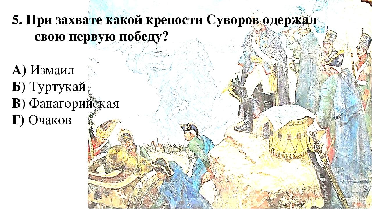 5. При захвате какой крепости Суворов одержал свою первую победу? А) Измаил Б...
