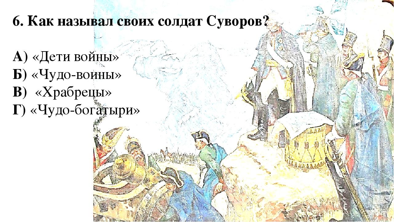 6. Как называл своих солдат Суворов? А) «Дети войны» Б) «Чудо-воины» В) «Храб...