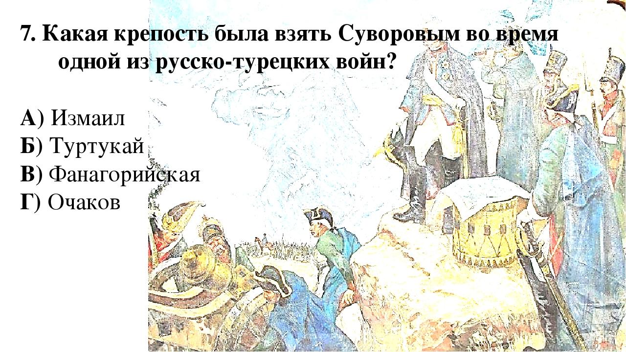 7. Какая крепость была взять Суворовым во время одной из русско-турецких войн...