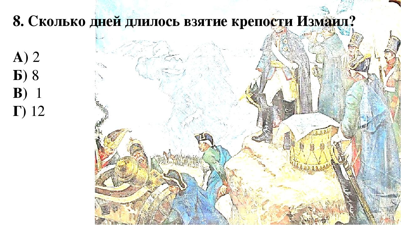 8. Сколько дней длилось взятие крепости Измаил? А) 2 Б) 8 В) 1 Г) 12