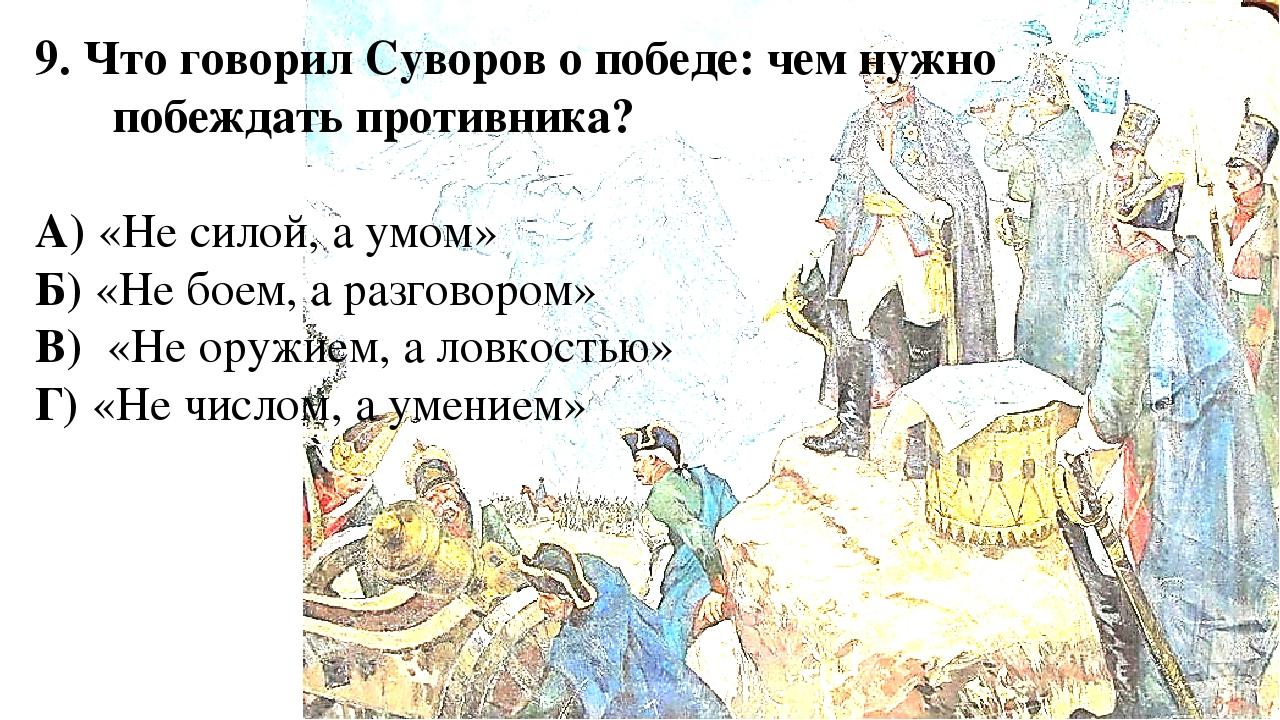9. Что говорил Суворов о победе: чем нужно побеждать противника? А) «Не силой...