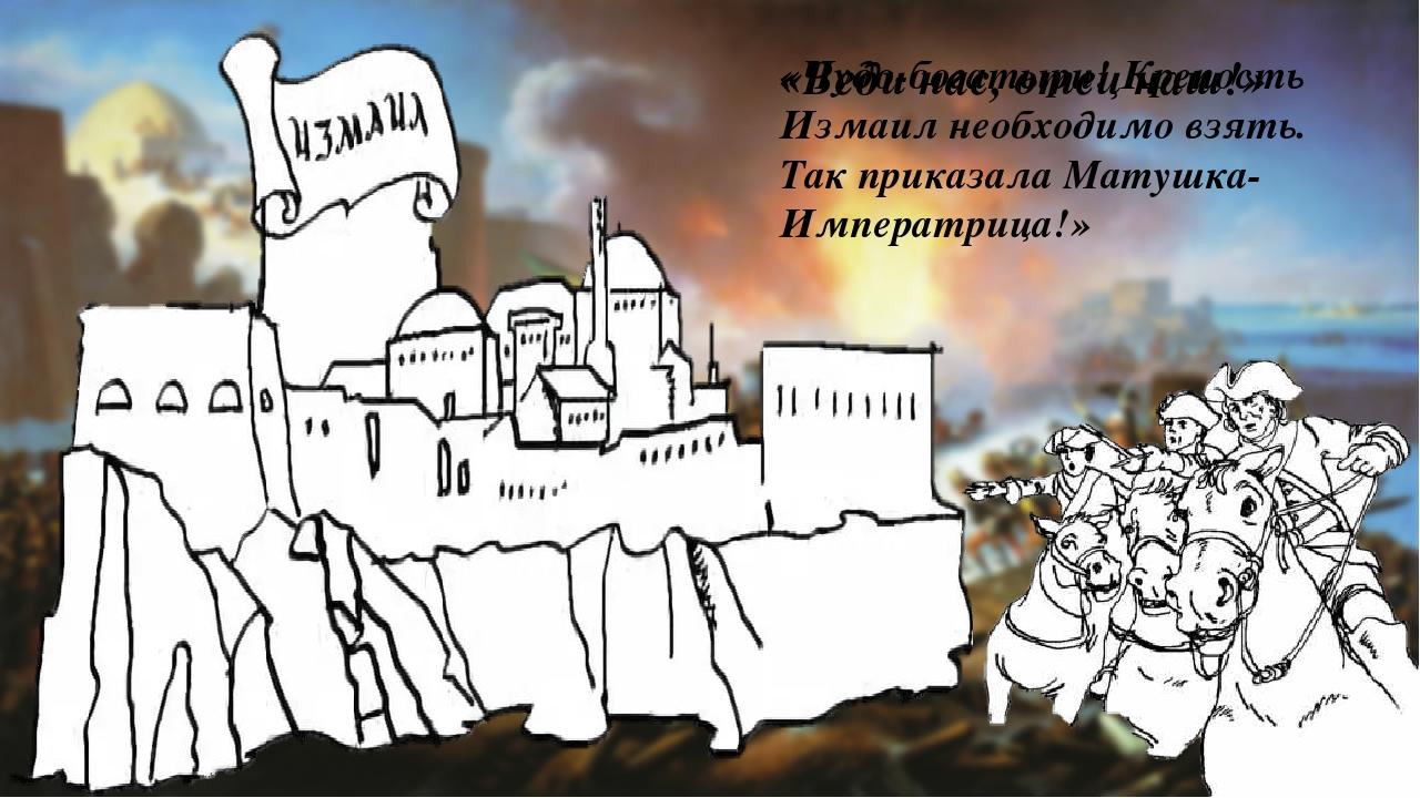 «Чудо-богатыри! Крепость Измаил необходимо взять. Так приказала Матушка-Импер...