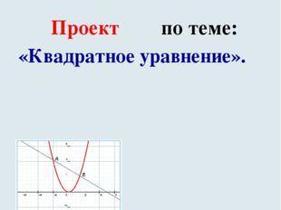 Проект по теме: «Квадратное уравнение». .