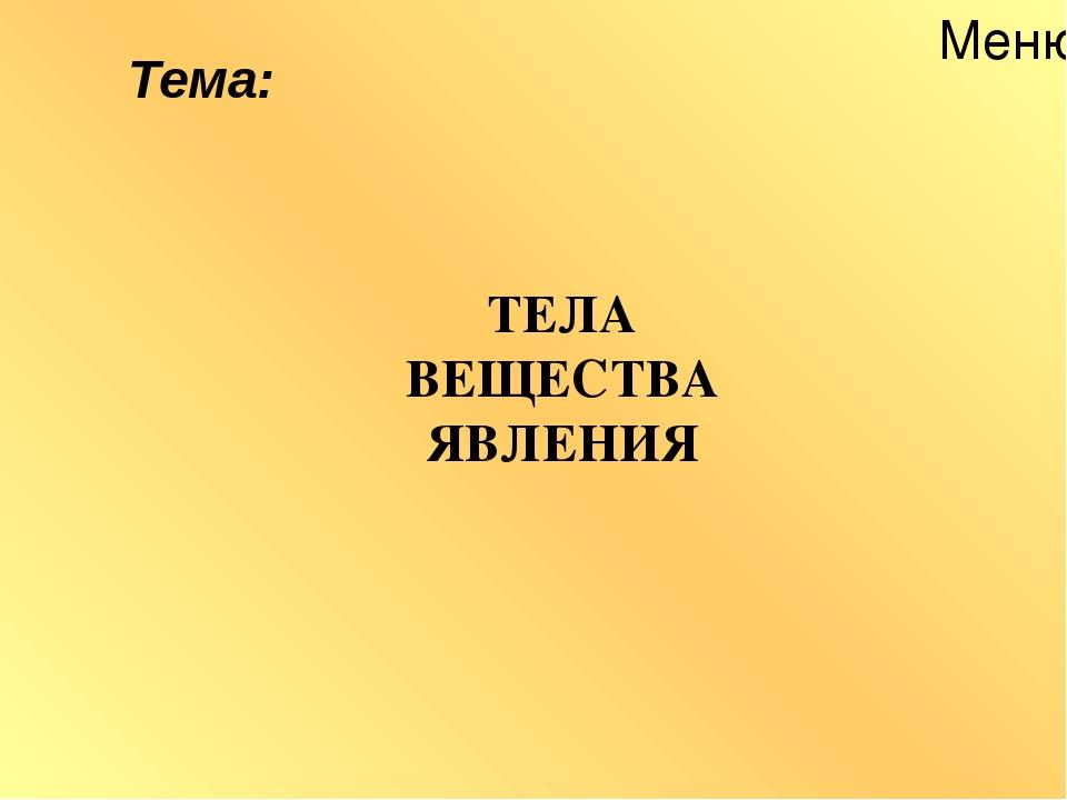 Меню ТЕЛА ВЕЩЕСТВА ЯВЛЕНИЯ Тема: