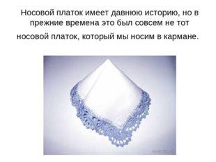 Носовой платок имеет давнюю историю, но в прежние времена это был совсем не т