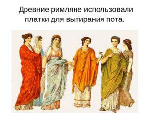 Древние римляне использовали платки для вытирания пота.