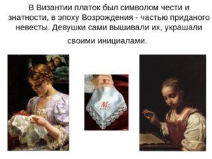 В Византии платок был символом чести и знатности, в эпоху Возрождения - часть