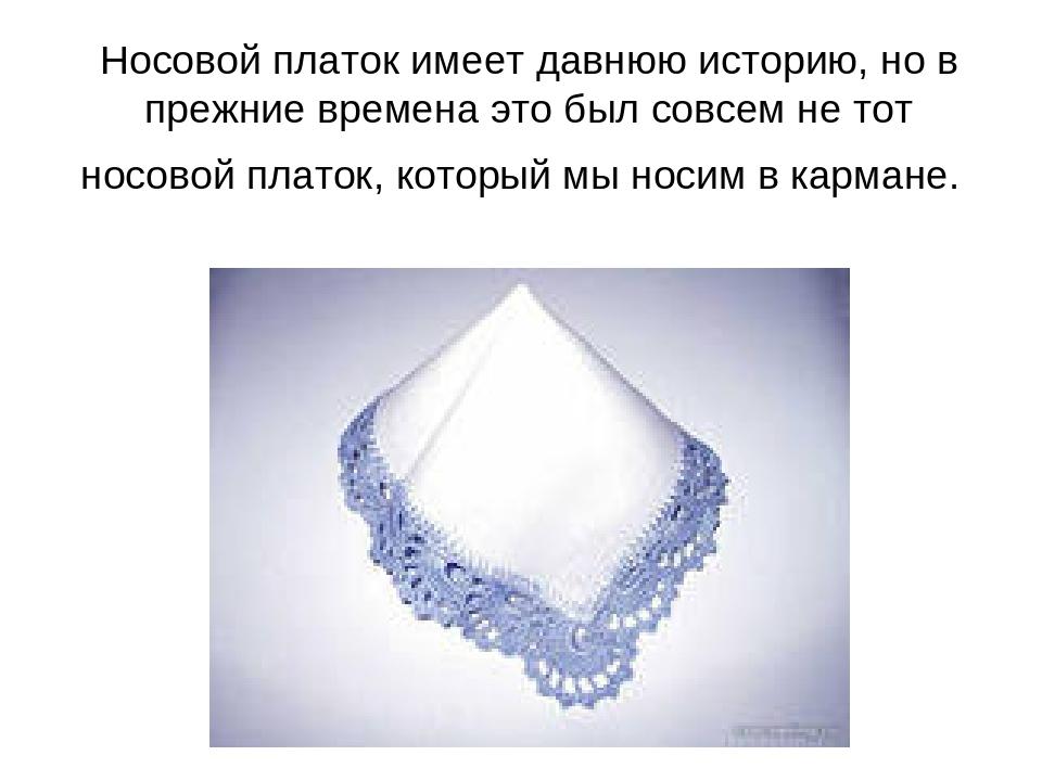 Носовой платок имеет давнюю историю, но в прежние времена это был совсем не т...