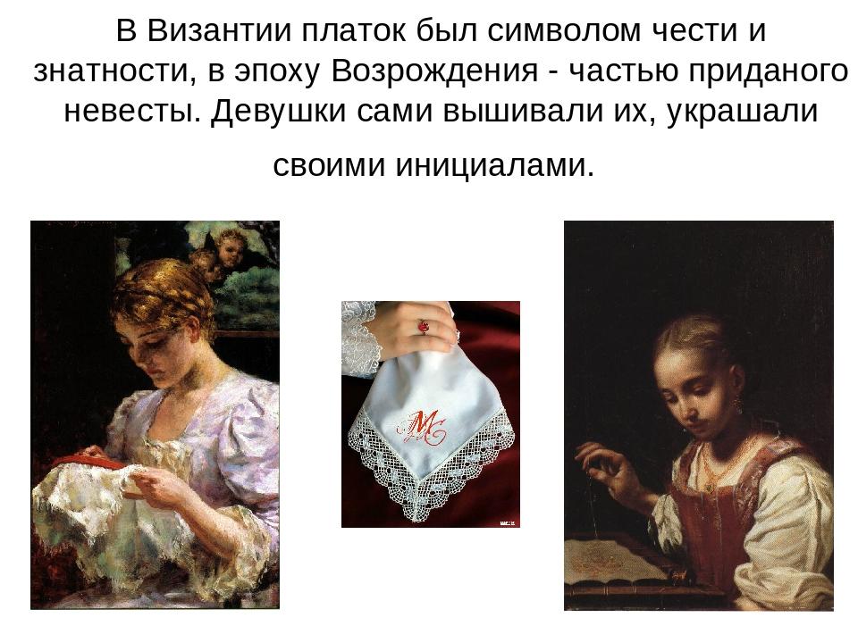 В Византии платок был символом чести и знатности, в эпоху Возрождения - часть...