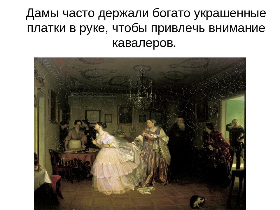 Дамы часто держали богато украшенные платки в руке, чтобы привлечь внимание к...