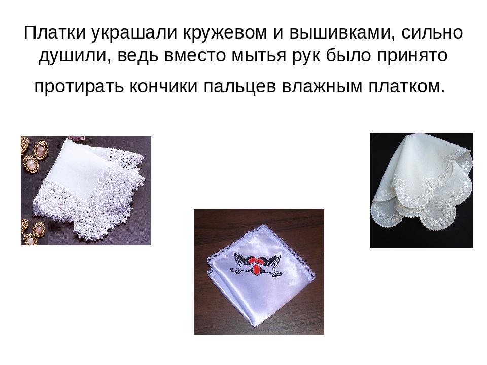 Платки украшали кружевом и вышивками, сильно душили, ведь вместо мытья рук бы...