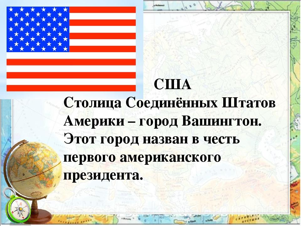 США Столица Соединённых Штатов Америки – город Вашингтон. Этот город назван в...