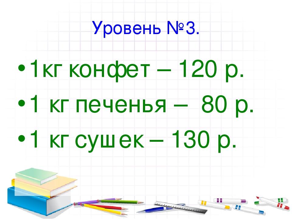 Уровень №3. 1кг конфет – 120 р. 1 кг печенья – 80 р. 1 кг сушек – 130 р.