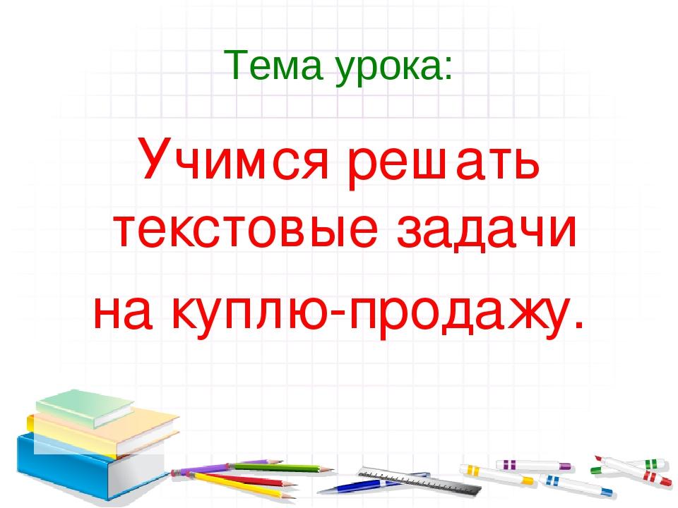 Тема урока: Учимся решать текстовые задачи на куплю-продажу.