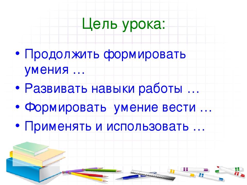 Цель урока: Продолжить формировать умения … Развивать навыки работы … Формиро...