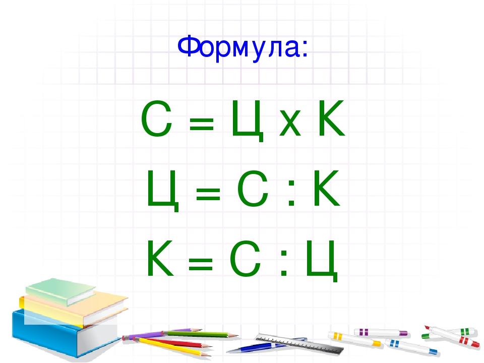 Формула: С = Ц х К Ц = С : К К = С : Ц