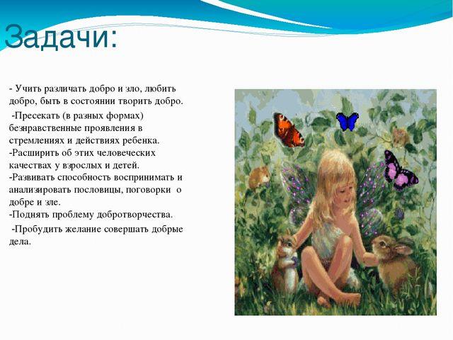 Задачи: - Учить различать добро и зло, любить добро, быть в состоянии творить...