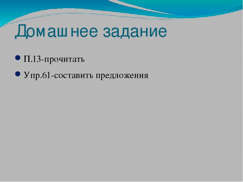 Домашнее задание П.13-прочитать Упр.61-составить предложения
