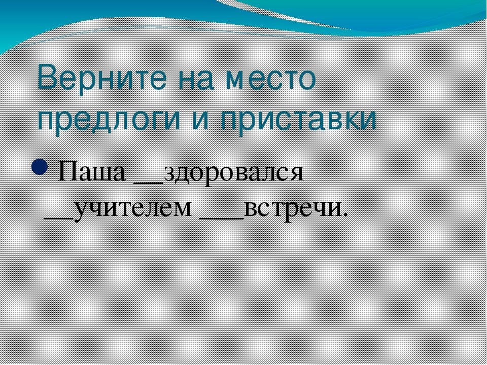 Верните на место предлоги и приставки Паша __здоровался __учителем ___встречи.