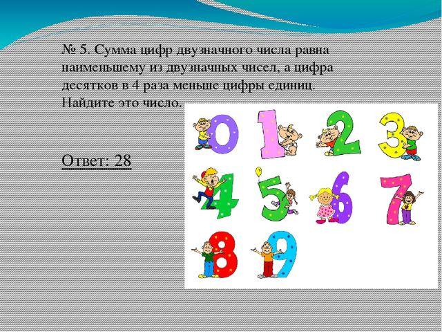 № 5. Сумма цифр двузначного числа равна наименьшему из двузначных чисел, а ци...