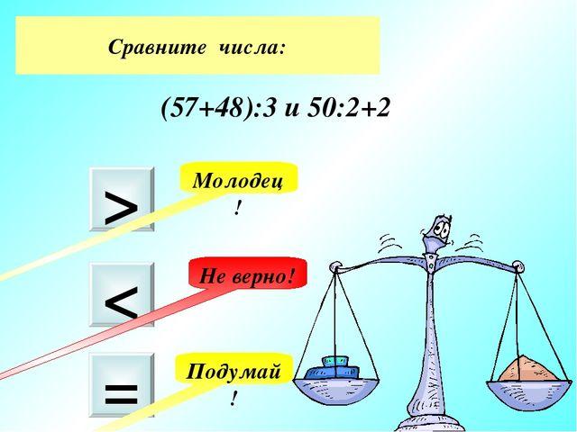 Сравните числа: (57+48):3 и 50:2+2 > < = Подумай! Молодец! Не верно!