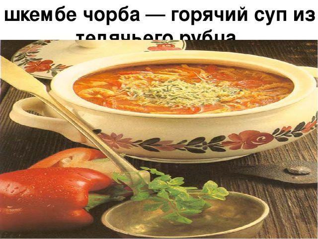 шкембе чорба — горячий суп из телячьего рубца.
