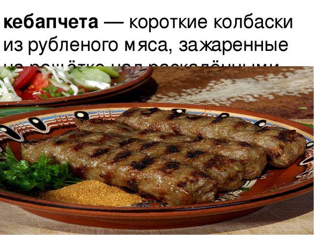 кебапчета — короткие колбаски из рубленого мяса, зажаренные на решётке над ра...
