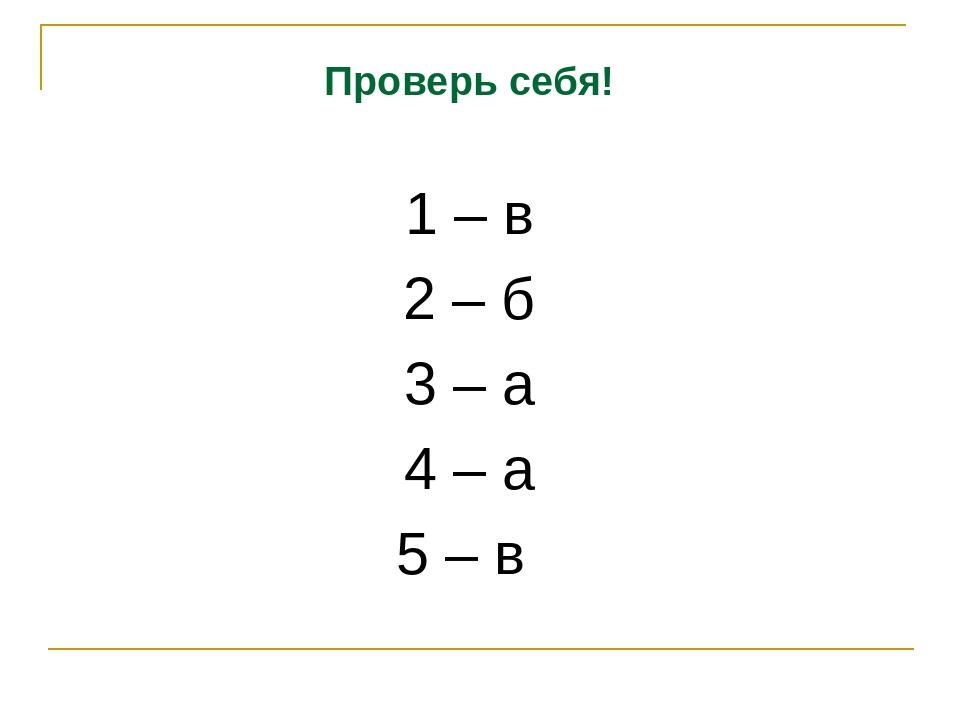 Проверь себя! 1 – в 2 – б 3 – а 4 – а 5 – в
