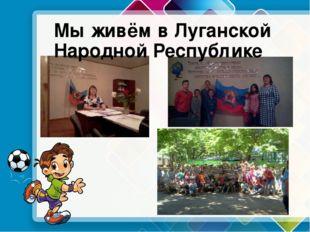 Мы живём в Луганской Народной Республике