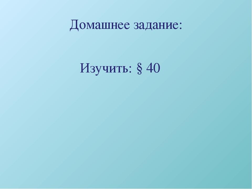 Домашнее задание: Изучить: § 40