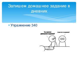 Упражнение 340 Запишем домашнее задание в дневник