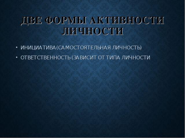 ДВЕ ФОРМЫ АКТИВНОСТИ ЛИЧНОСТИ ИНИЦИАТИВА(САМОСТОЯТЕЛЬНАЯ ЛИЧНОСТЬ) ОТВЕТСТВЕН...