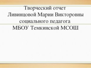 Творческий отчет Ливинцовой Марии Викторовны социального педагога МБОУ Темкин