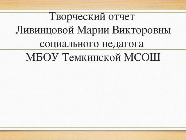 Творческий отчет Ливинцовой Марии Викторовны социального педагога МБОУ Темкин...