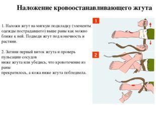 1. Наложи жгут на мягкую подкладку (элементы одежды пострадавшего) выше раны