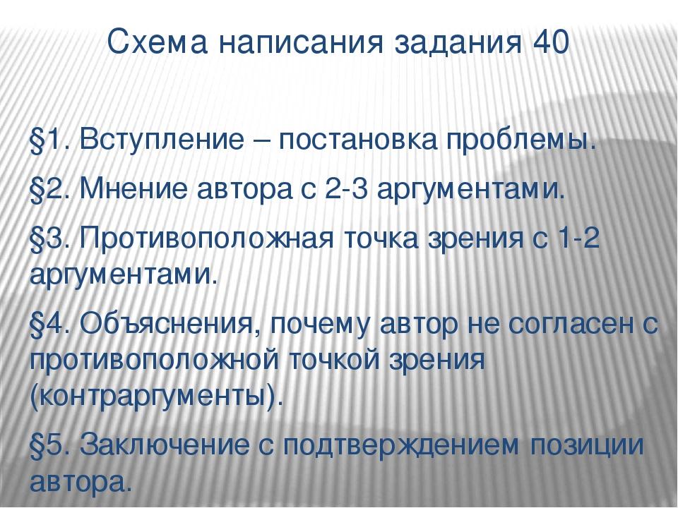 Схема написания задания 40 §1. Вступление – постановка проблемы. §2. Мнение а...