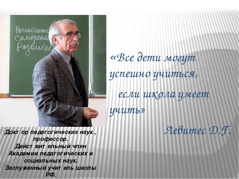 «Все дети могут успешно учиться, если школа умеет учить» Левитес Д.Г. Доктор...