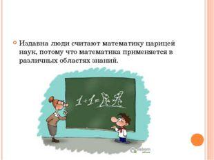 Издавна люди считают математику царицей наук, потому что математика применяе