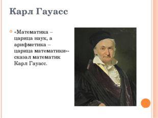 Карл Гауасс «Математика – царица наук, а арифметика – царица математики»- ска