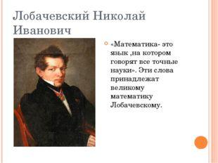 Лобачевский Николай Иванович «Математика- это язык ,на котором говорят все то