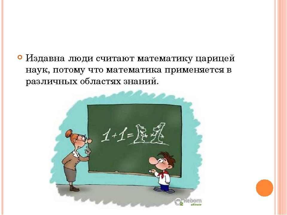Издавна люди считают математику царицей наук, потому что математика применяе...