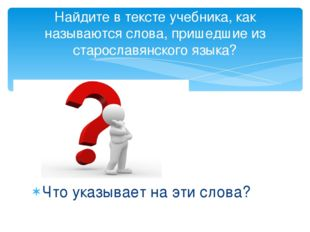 Найдите в тексте учебника, как называются слова, пришедшие из старославянског