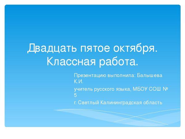 Двадцать пятое октября. Классная работа. Презентацию выполнила: Балышева К.И....