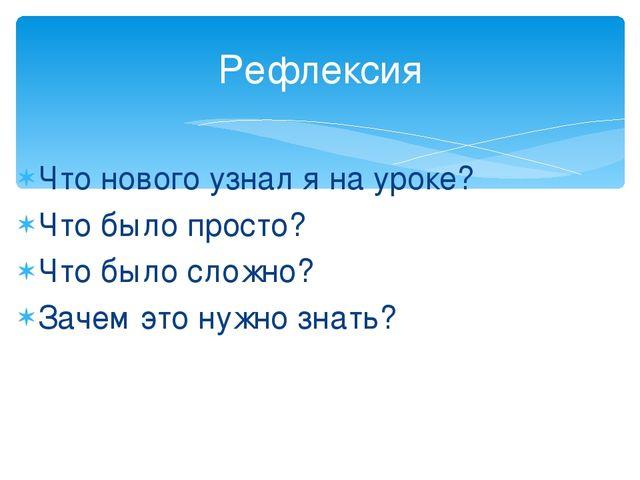 Что нового узнал я на уроке? Что было просто? Что было сложно? Зачем это нужн...