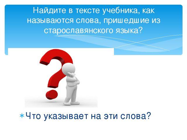 Найдите в тексте учебника, как называются слова, пришедшие из старославянског...