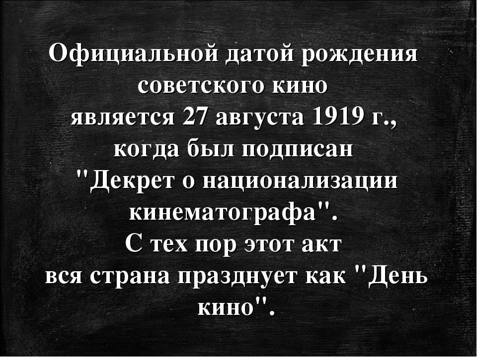 Официальной датой рождения советского кино является 27 августа 1919г., когда...