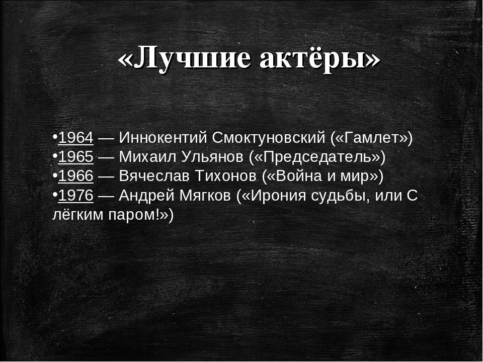 «Лучшие актёры» 1964—Иннокентий Смоктуновский(«Гамлет») 1965—Михаил Улья...